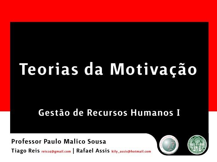 Teorias da Motivação             Gestão de Recursos Humanos I  Professor Paulo Malico Sousa Tiago Reis reis14@gmail.com | ...
