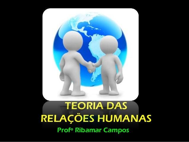 TEORIA DASRELAÇÕES HUMANAS  Profº Ribamar Campos