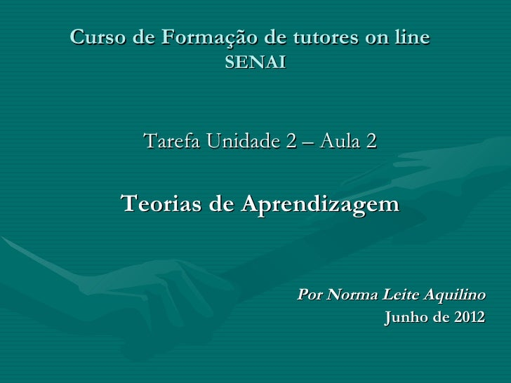 Curso de Formação de tutores on line               SENAI       Tarefa Unidade 2 – Aula 2     Teorias de Aprendizagem      ...