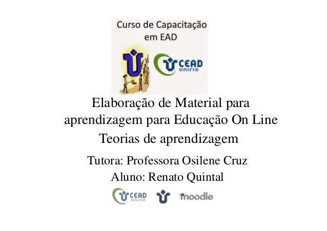 Elaboração de Material para aprendizagem para Educação On Line Teorias de aprendizagem Tutora: Professora Osilene Cruz Alu...