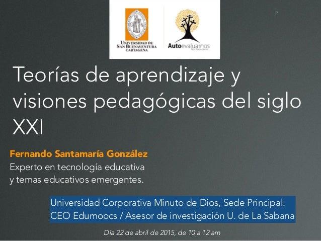 P Teorías de aprendizaje y visiones pedagógicas del siglo XXI Fernando Santamaría González Experto en tecnología educativa...