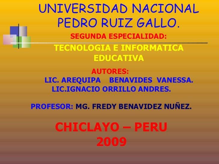 UNIVERSIDAD NACIONAL    PEDRO RUIZ GALLO.         SEGUNDA ESPECIALIDAD:      TECNOLOGIA E INFORMATICA             EDUCATIV...
