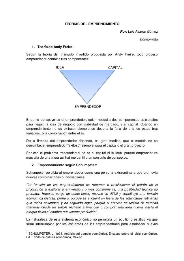 TEORIAS DEL EMPRENDIMIENTO Por: Luis Alberto Gómez Economista 1. Teoría de Andy Freire: Según la teoría del triangulo inve...