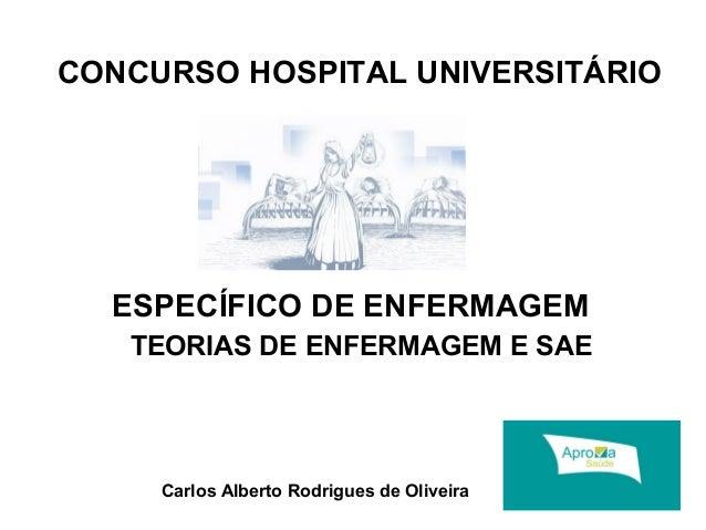 CONCURSO HOSPITAL UNIVERSITÁRIO  ESPECÍFICO DE ENFERMAGEM  TEORIAS DE ENFERMAGEM E SAE  Carlos Alberto Rodrigues de Olivei...