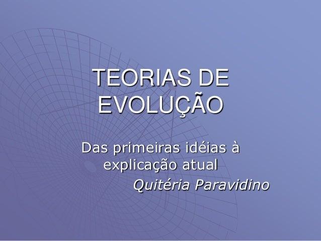 TEORIAS DE EVOLUÇÃO Das primeiras idéias à explicação atual Quitéria Paravidino