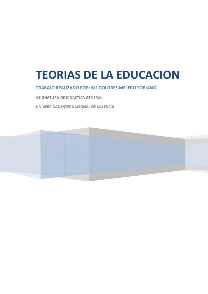 TEORIAS DE LA EDUCACIONTRABAJO REALIZADO POR: Mª DOLORES MELERO SORIANOASIGNATURA DE DIDACTICA GENERALUNIVERSIDAD INTERNAC...