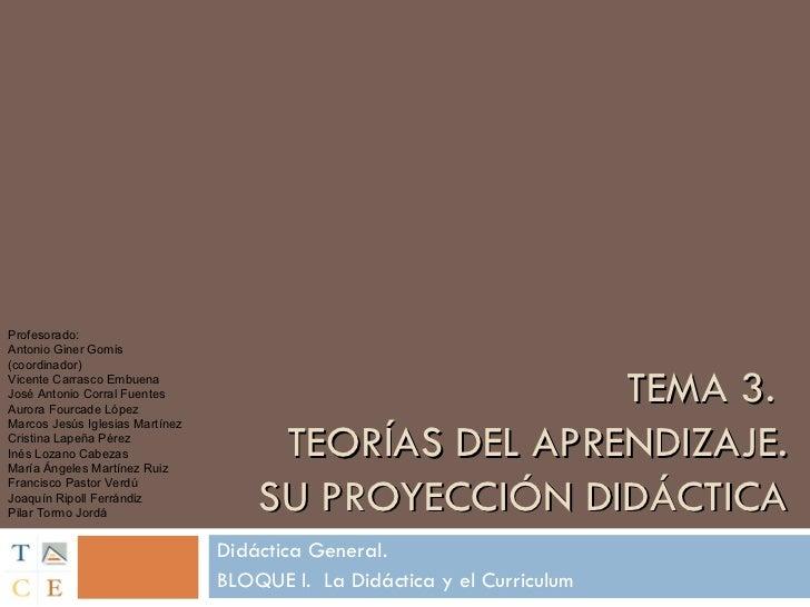 TEMA 3.  TEORÍAS DEL APRENDIZAJE. SU PROYECCIÓN DIDÁCTICA Didáctica General. BLOQUE I.  La Didáctica y el Curriculum Profe...
