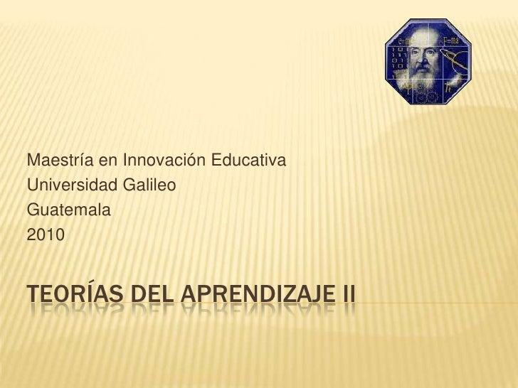 TEORÍAS DEL APRENDIZAJE II<br />Maestría en Innovación Educativa<br />Universidad Galileo <br />Guatemala<br />2010<br />
