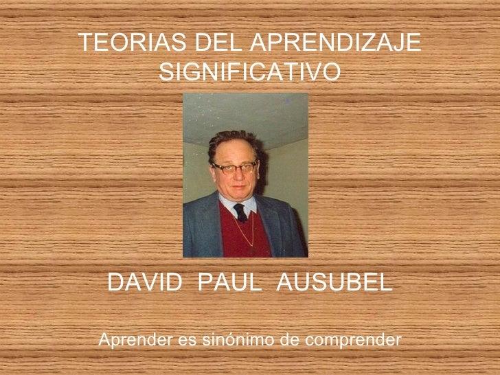 TEORIAS DEL APRENDIZAJE SIGNIFICATIVO DAVID  PAUL  AUSUBEL Aprender es sinónimo de comprender