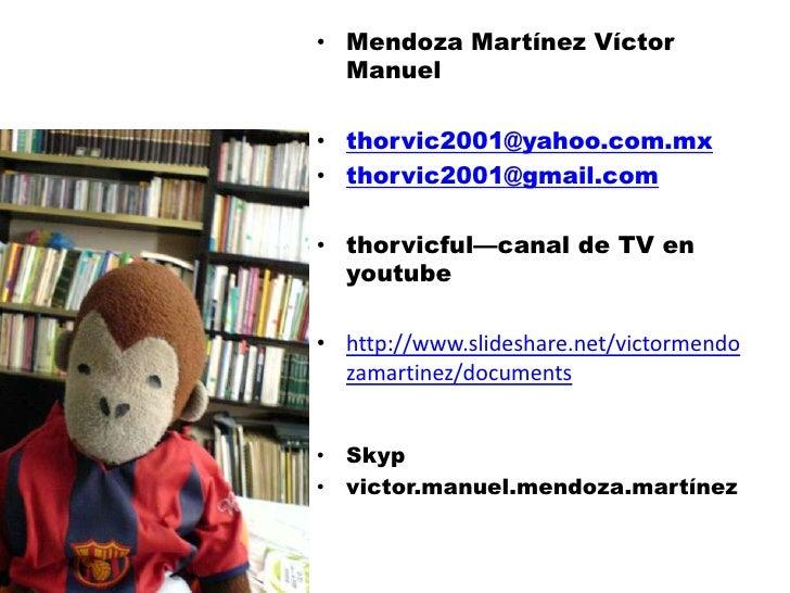 • Mendoza Martínez Víctor  Manuel• thorvic2001@yahoo.com.mx• thorvic2001@gmail.com• thorvicful—canal de TV en  youtube• ht...