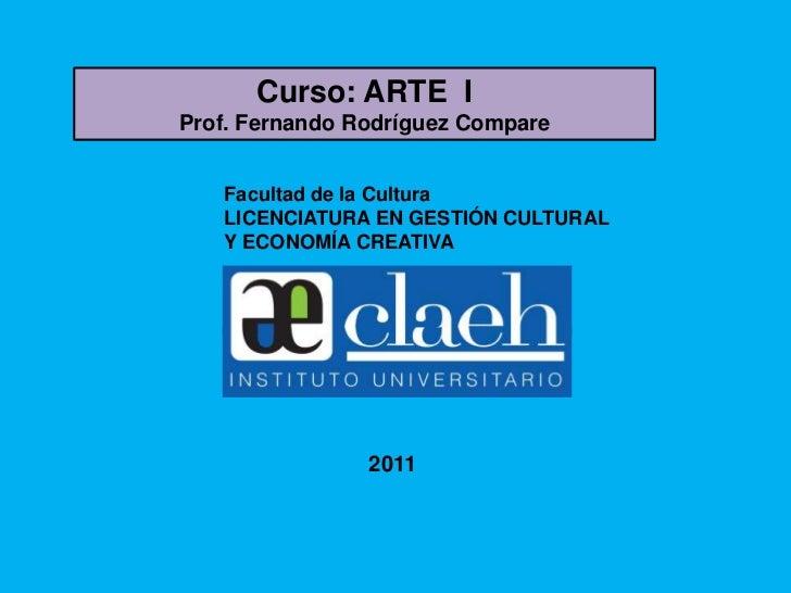 Curso: ARTE IProf. Fernando Rodríguez Compare   Facultad de la Cultura   LICENCIATURA EN GESTIÓN CULTURAL   Y ECONOMÍA CRE...