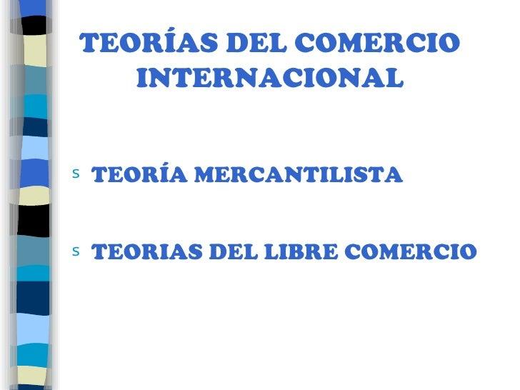 TEORÍAS DEL COMERCIO INTERNACIONAL <ul><li>TEORÍA MERCANTILISTA </li></ul><ul><li>TEORIAS DEL LIBRE COMERCIO </li></ul>
