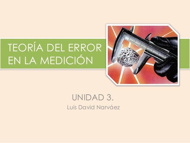 TEORÍA DEL ERROR EN LA MEDICIÓN Luis David Narváez  UNIDAD 3.