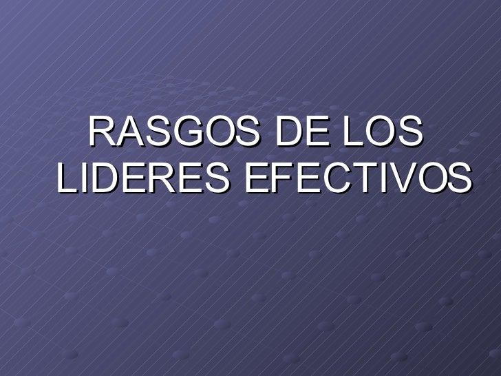 <ul><li>RASGOS DE LOS LIDERES EFECTIVOS </li></ul>