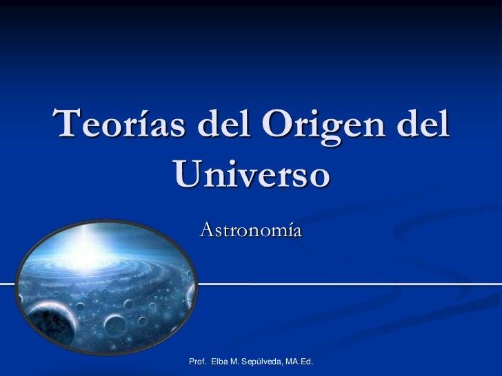 Teorías del Origen del Universo<br />Astronomía<br />Prof.  Elba M. Sepúlveda, MA.Ed.<br />