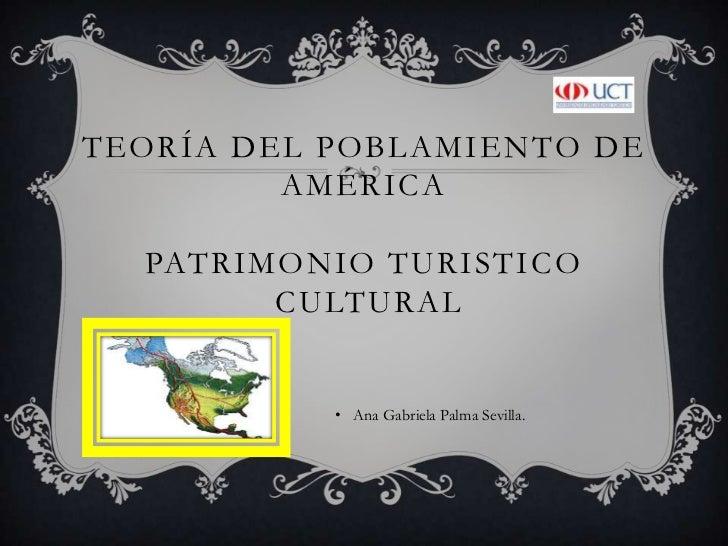 TEORÍA DEL POBLAMIENTO DE AMÉRICAPATRIMONIO TURISTICO CULTURAL<br />Ana Gabriela Palma Sevilla.<br />