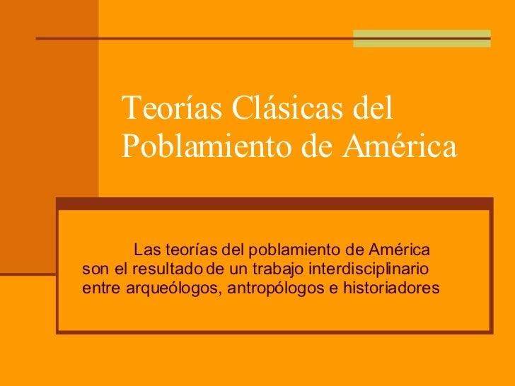 Teorías Clásicas del Poblamiento de América Las teorías del poblamiento de América son el resultado de un trabajo interdis...