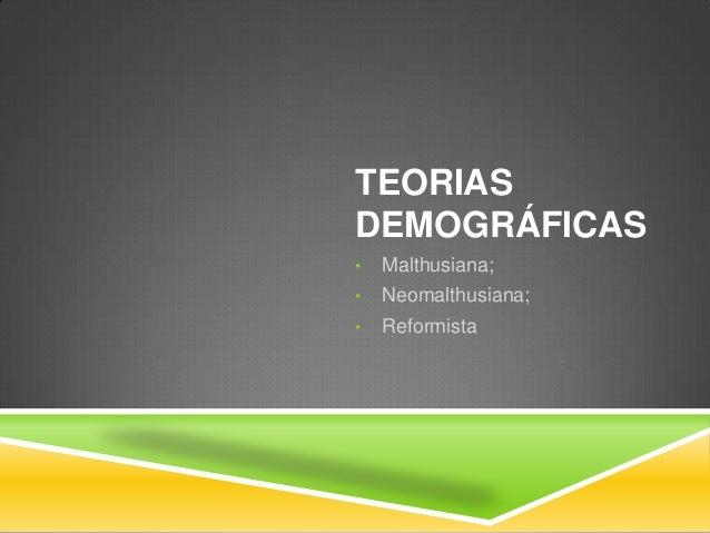 TEORIAS DEMOGRÁFICAS • Malthusiana; • Neomalthusiana; • Reformista