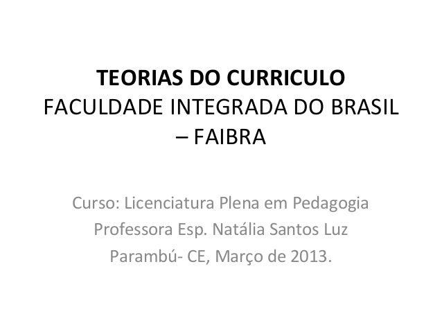 TEORIAS DO CURRICULOFACULDADE INTEGRADA DO BRASIL           – FAIBRA  Curso: Licenciatura Plena em Pedagogia    Professora...