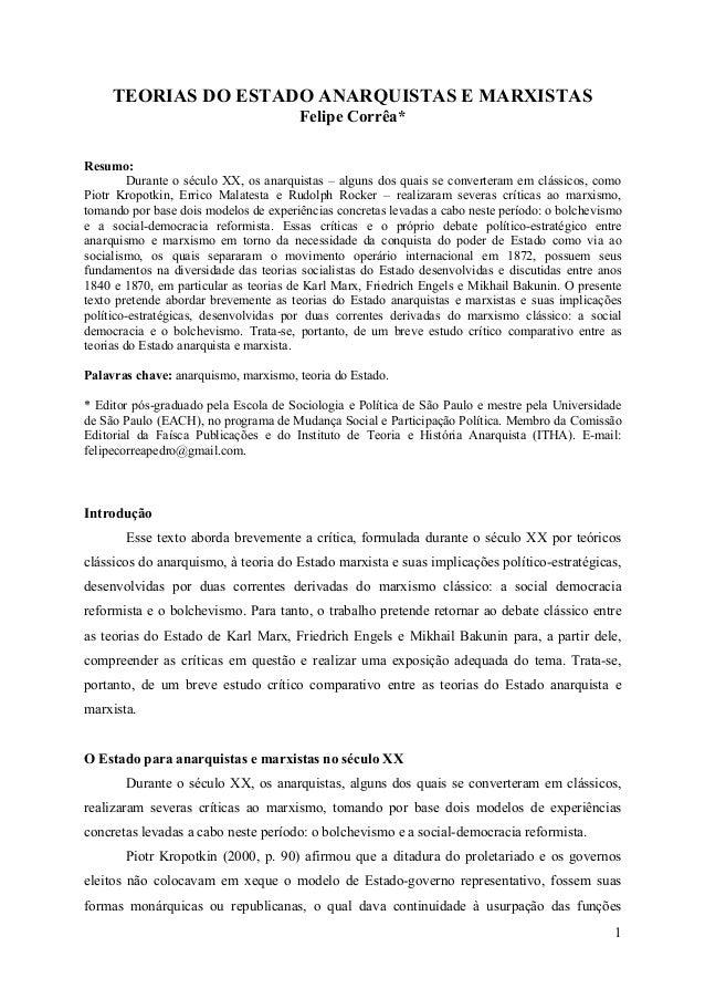 1 TEORIAS DO ESTADO ANARQUISTAS E MARXISTAS Felipe Corrêa* Resumo: Durante o século XX, os anarquistas – alguns dos quais ...