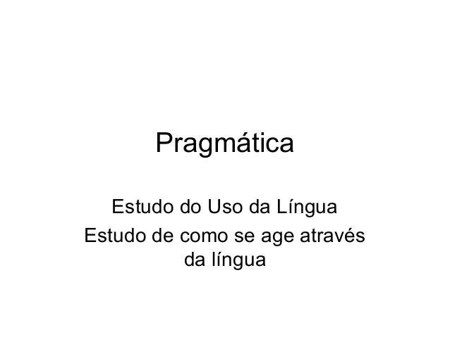 Pragmática Estudo do Uso da Língua Estudo de como se age através da língua