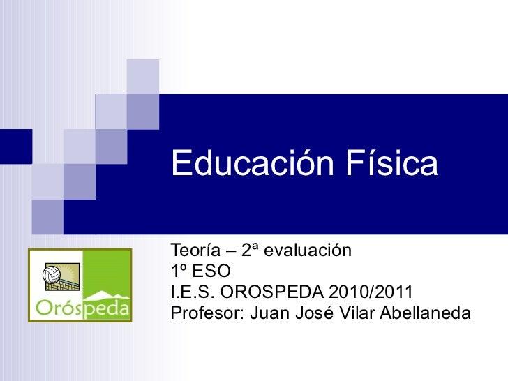 Educación Física Teoría – 2ª evaluación 1º ESO I.E.S. OROSPEDA 2010/2011 Profesor: Juan José Vilar Abellaneda