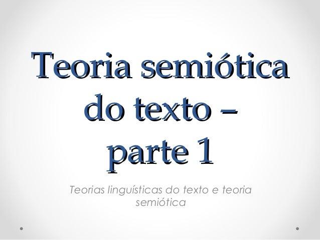 TTeeoorriiaa sseemmiióóttiiccaa  ddoo tteexxttoo ––  ppaarrttee 11  Teorias linguísticas do texto e teoria  semiótica