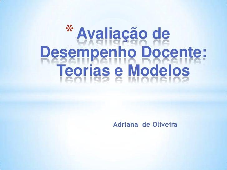 * Avaliação deDesempenho Docente:  Teorias e Modelos        Adriana de Oliveira