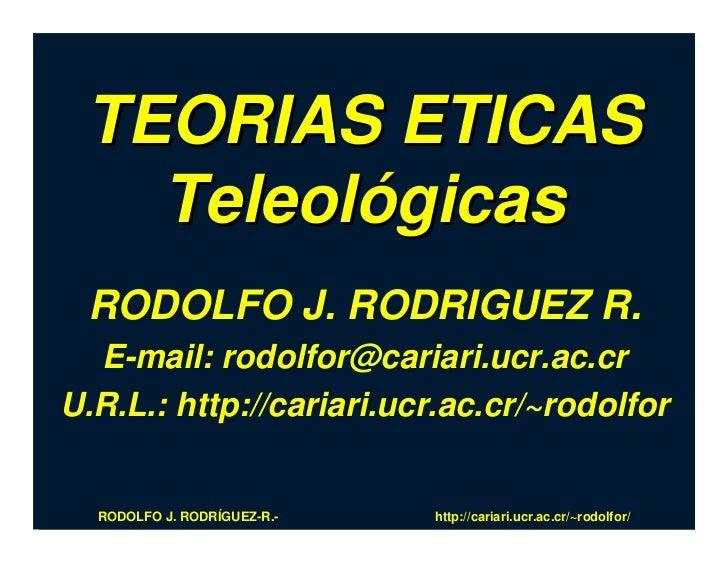 TEORIAS ETICAS    Teleológicas  RODOLFO J. RODRIGUEZ R.   E-mail: rodolfor@cariari.ucr.ac.cr U.R.L.: http://cariari.ucr.ac...