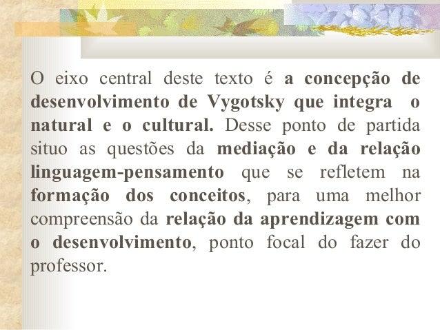 O eixo central deste texto é a concepção de desenvolvimento de Vygotsky que integra o natural e o cultural. Desse ponto de...