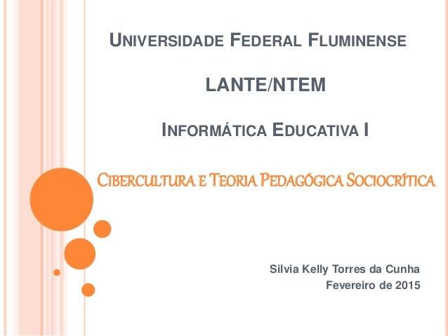 UNIVERSIDADE FEDERAL FLUMINENSE LANTE/NTEM INFORMÁTICA EDUCATIVA I CIBERCULTURA E TEORIA PEDAGÓGICA SOCIOCRÍTICA Silvia Ke...
