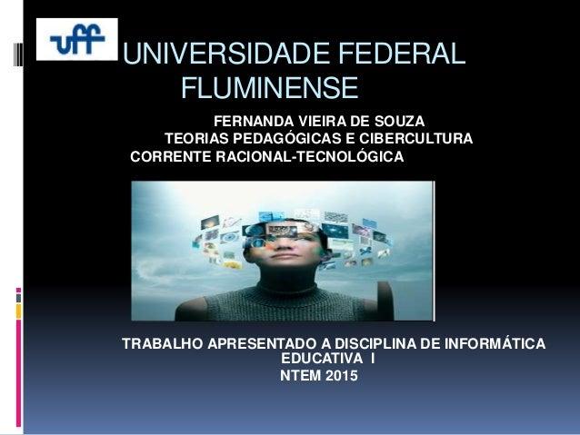 UNIVERSIDADE FEDERAL FLUMINENSE FERNANDA VIEIRA DE SOUZA TEORIAS PEDAGÓGICAS E CIBERCULTURA CORRENTE RACIONAL-TECNOLÓGICA ...