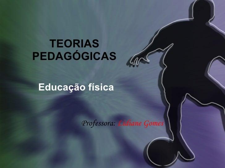 TEORIAS PEDAGÓGICAS Educação física Professora:  Lidiane Gomes