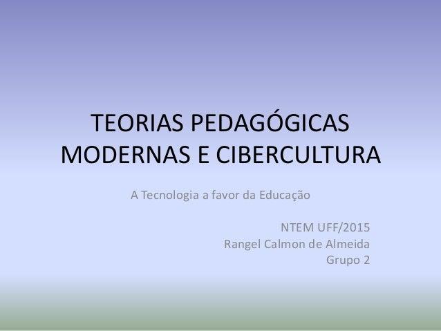 TEORIAS PEDAGÓGICAS MODERNAS E CIBERCULTURA A Tecnologia a favor da Educação NTEM UFF/2015 Rangel Calmon de Almeida Grupo 2