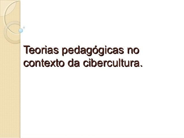 Teorias pedagógicas noTeorias pedagógicas no contexto da cibercultura.contexto da cibercultura.
