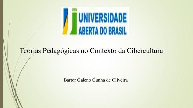 Teorias Pedagógicas no Contexto da Cibercultura Bartor Galeno Cunha de Oliveira