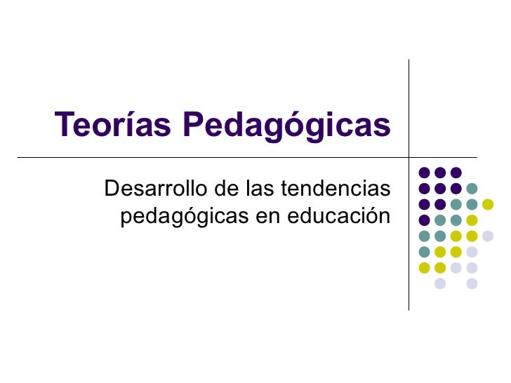 Teorías Pedagógicas  Desarrollo de las tendencias   pedagógicas en educación