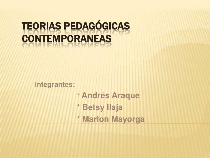 TEORIAS PEDAGÓGICAS CONTEMPORANEAs<br />Integrantes:<br />* Andrés Araque<br />* Betsy Ilaja<br />* Marlon Mayorga<br />