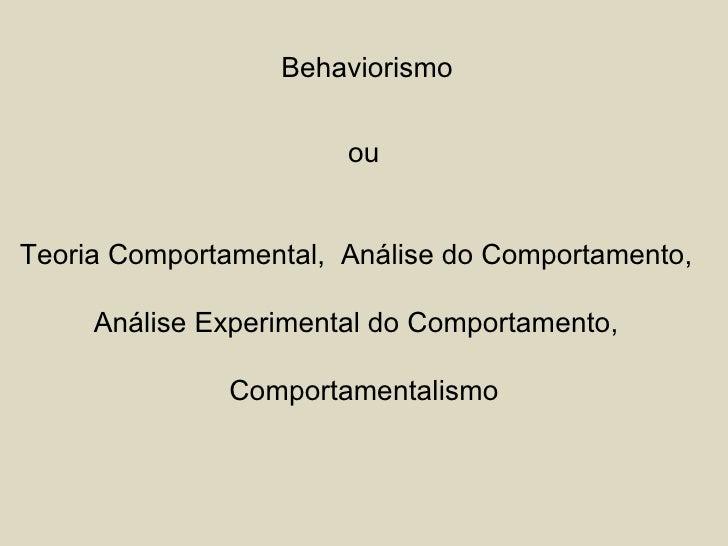 Behaviorismo ou Teoria Comportamental,  Análise do Comportamento,  Análise Experimental do Comportamento,  Comportamentali...