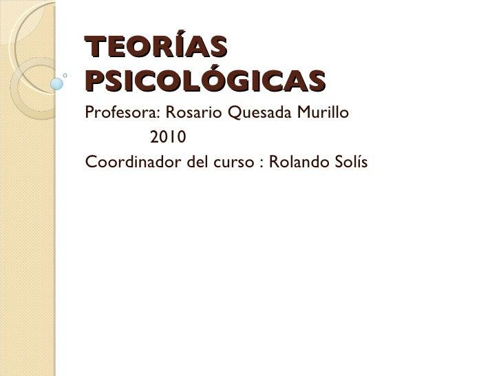 TEORÍAS PSICOLÓGICAS Profesora: Rosario Quesada Murillo 2010 Coordinador del curso : Rolando Solís