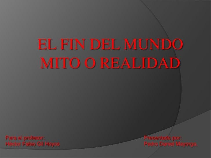 EL FIN DEL MUNDO <br />MITO O REALIDAD<br />Presentado por:<br />Pedro Daniel Mayorga.<br />Para el profesor:<br />Héctor ...