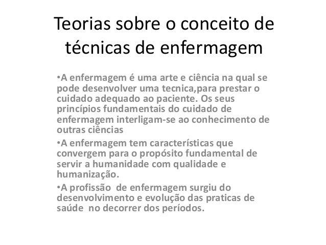 Teorias sobre o conceito de técnicas de enfermagem •A enfermagem é uma arte e ciência na qual se pode desenvolver uma tecn...