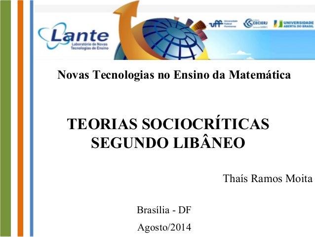 Novas Tecnologias no Ensino da Matemática  TEORIAS SOCIOCRÍTICAS  SEGUNDO LIBÂNEO  Thaís Ramos Moita  Brasília - DF  Agost...