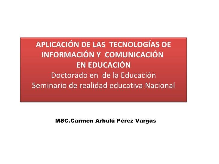 MSC.Carmen Arbulú Pérez Vargas APLICACIÓN DE LAS  TECNOLOGÍAS DE INFORMACIÓN Y  COMUNICACIÓN  EN EDUCACIÓN Doctorado en  d...