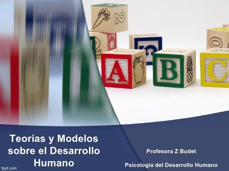 Teorías y Modelos sobre el Desarrollo          Profesora Z Budet       Humano           Psicología del Desarrollo Humano