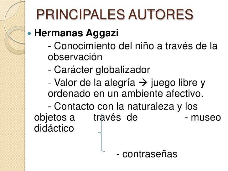 PRINCIPALES AUTORES   Hermanas Aggazi       - Conocimiento del niño a través de la       observación       - Carácter glo...