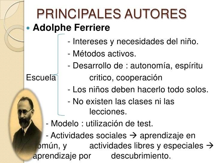 PRINCIPALES AUTORES   Adolphe Ferriere           - Intereses y necesidades del niño.           - Métodos activos.        ...