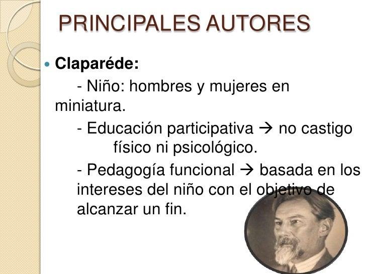 PRINCIPALES AUTORES   Claparéde:       - Niño: hombres y mujeres en    miniatura.       - Educación participativa  no ca...
