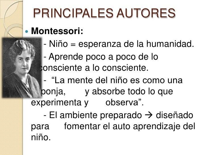 PRINCIPALES AUTORES   Montessori:       - Niño = esperanza de la humanidad.       - Aprende poco a poco de lo    inconsci...