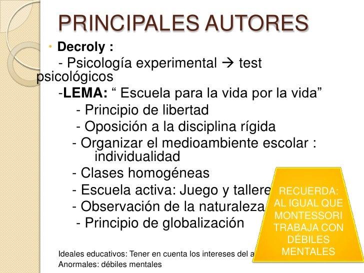"""PRINCIPALES AUTORES   Decroly :    - Psicología experimental  testpsicológicos    -LEMA: """" Escuela para la vida por la v..."""